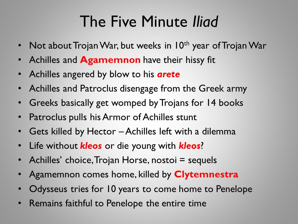 The Five Minute Iliad Not about Trojan War, but weeks in 10 th year of Trojan War Achilles and Agamemnon have their hissy fit Achilles angered by blow to his arete Achilles and Patroclus disengage from the Greek army Greeks basically get womped by Trojans for 14 books Patroclus pulls his Armor of Achilles stunt Gets killed by Hector – Achilles left with a dilemma Life without kleos or die young with kleos.