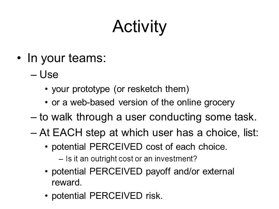Activity In your teams: –Use your prototype (or resketch them) or a web-based version of the online grocery –to walk through a user conducting some task.