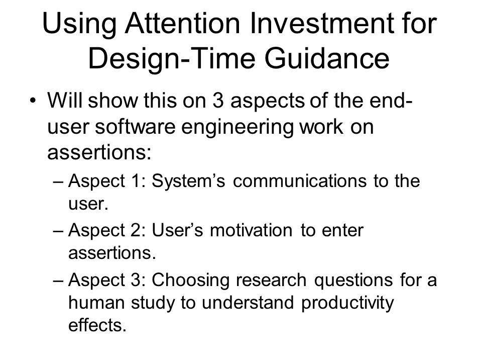 Using Attention Investment for Design-Time Guidance Will show this on 3 aspects of the end- user software engineering work on assertions: –Aspect 1: Systems communications to the user.
