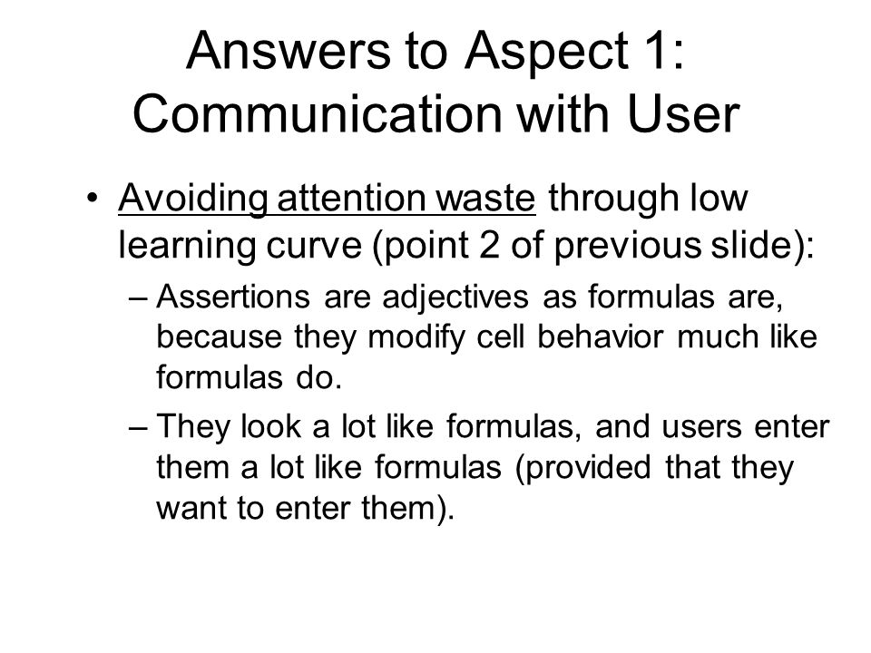 Answers to Aspect 1: Communication with User Avoiding attention waste through low learning curve (point 2 of previous slide): –Assertions are adjectives as formulas are, because they modify cell behavior much like formulas do.