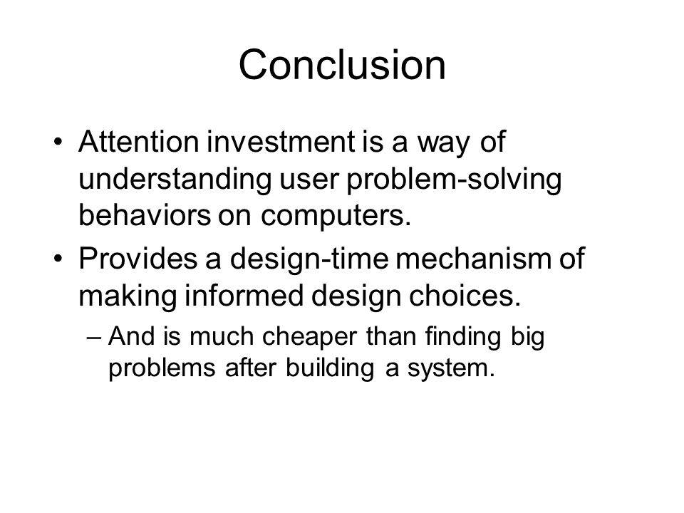 Conclusion Attention investment is a way of understanding user problem-solving behaviors on computers.