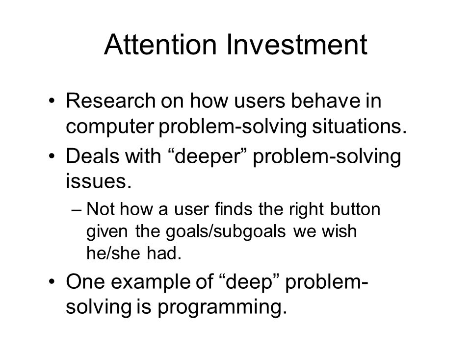 Attention Investment (cont.) In using computers to get things done, attention (not info) is a scarce resource.