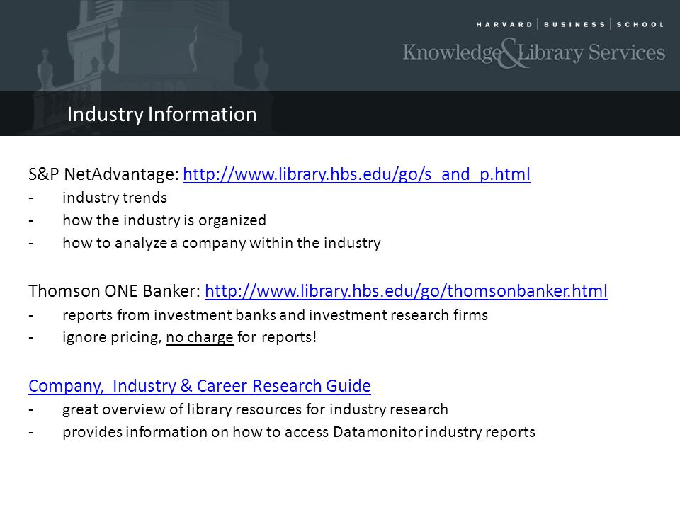 Industry Information S&P NetAdvantage: http://www.library.hbs.edu/go/s_and_p.htmlhttp://www.library.hbs.edu/go/s_and_p.html - industry trends - how the industry is organized - how to analyze a company within the industry Thomson ONE Banker: http://www.library.hbs.edu/go/thomsonbanker.htmlhttp://www.library.hbs.edu/go/thomsonbanker.html -reports from investment banks and investment research firms -ignore pricing, no charge for reports.