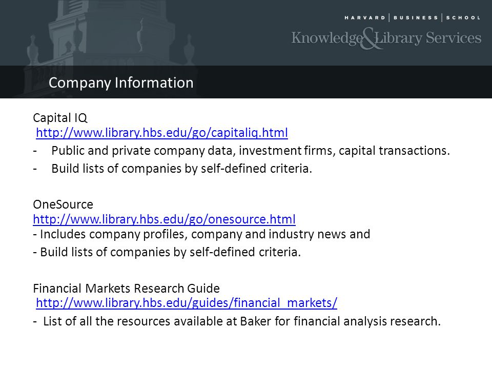 Company Information Capital IQ http://www.library.hbs.edu/go/capitaliq.htmlhttp://www.library.hbs.edu/go/capitaliq.html -Public and private company data, investment firms, capital transactions.
