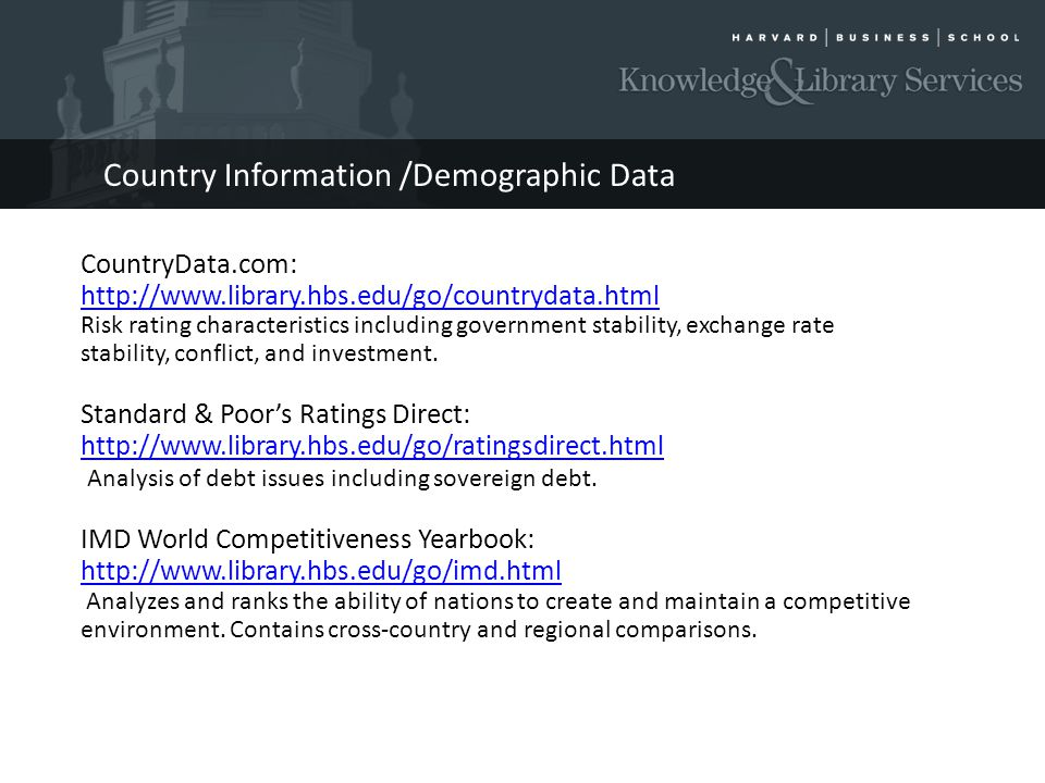 Country Information /Demographic Data CountryData.com: http://www.library.hbs.edu/go/countrydata.html Risk rating characteristics including government stability, exchange rate stability, conflict, and investment.