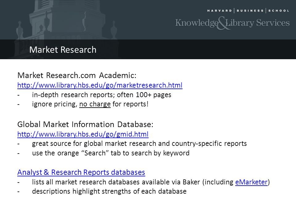 Market Research Market Research.com Academic: http://www.library.hbs.edu/go/marketresearch.html -in-depth research reports; often 100+ pages -ignore pricing, no charge for reports.