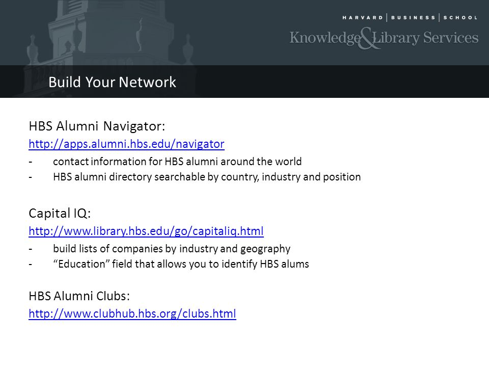Build Your Network HBS Alumni Navigator: http://apps.alumni.hbs.edu/navigator - contact information for HBS alumni around the world -HBS alumni directory searchable by country, industry and position Capital IQ: http://www.library.hbs.edu/go/capitaliq.html - build lists of companies by industry and geography -Education field that allows you to identify HBS alums HBS Alumni Clubs: http://www.clubhub.hbs.org/clubs.html