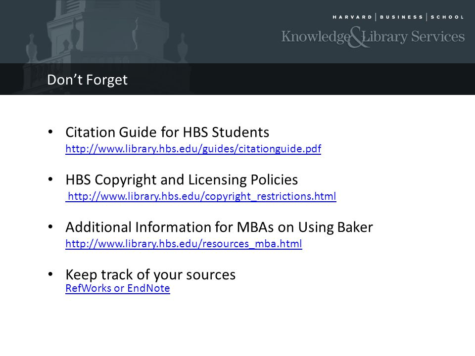 Dont Forget Citation Guide for HBS Students http://www.library.hbs.edu/guides/citationguide.pdf HBS Copyright and Licensing Policies http://www.library.hbs.edu/copyright_restrictions.html Additional Information for MBAs on Using Baker http://www.library.hbs.edu/resources_mba.html Keep track of your sources RefWorks or EndNote RefWorks or EndNote