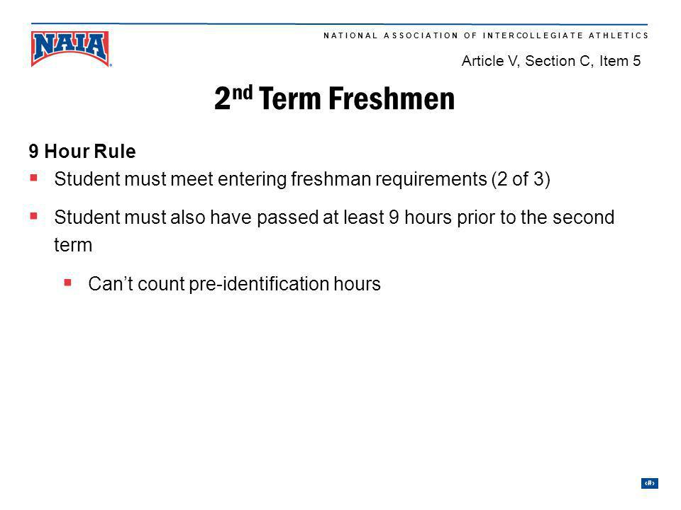 13 N A T I O N A L A S S O C I A T I O N O F I N T E R CO L L E G I A T E A T H L E T I C S 2 nd Term Freshmen 9 Hour Rule Student must meet entering freshman requirements (2 of 3) Student must also have passed at least 9 hours prior to the second term Cant count pre-identification hours Article V, Section C, Item 5