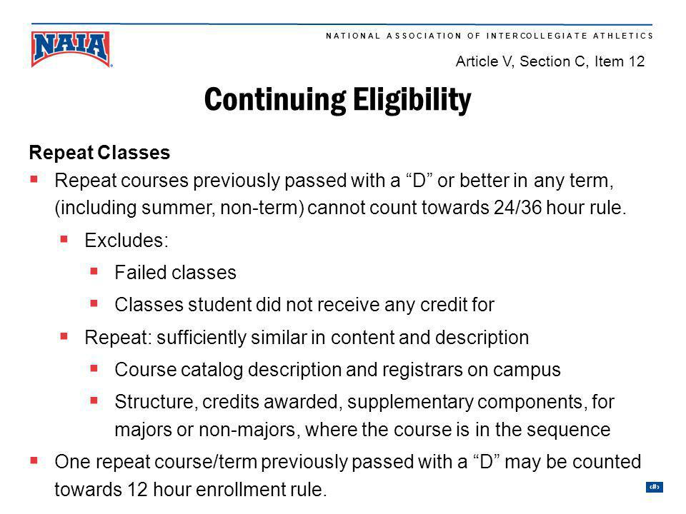 19 N A T I O N A L A S S O C I A T I O N O F I N T E R CO L L E G I A T E A T H L E T I C S Continuing Eligibility Repeat Classes Repeat courses previously passed with a D or better in any term, (including summer, non-term) cannot count towards 24/36 hour rule.