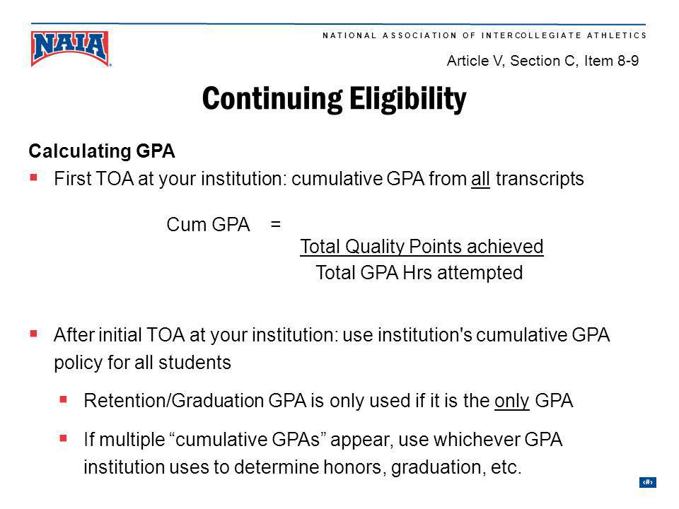 22 N A T I O N A L A S S O C I A T I O N O F I N T E R CO L L E G I A T E A T H L E T I C S Continuing Eligibility Calculating GPA First TOA at your institution: cumulative GPA from all transcripts Total Quality Points achieved Total GPA Hrs attempted After initial TOA at your institution: use institution s cumulative GPA policy for all students Retention/Graduation GPA is only used if it is the only GPA If multiple cumulative GPAs appear, use whichever GPA institution uses to determine honors, graduation, etc.
