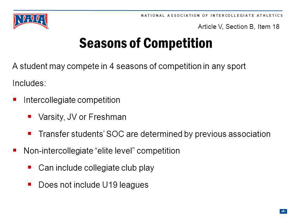 24 N A T I O N A L A S S O C I A T I O N O F I N T E R CO L L E G I A T E A T H L E T I C S Seasons of Competition 2nd season 4th season A student may compete in 4 seasons of competition in any sport Includes: Intercollegiate competition Varsity, JV or Freshman Transfer students SOC are determined by previous association Non-intercollegiate elite level competition Can include collegiate club play Does not include U19 leagues Article V, Section B, Item 18