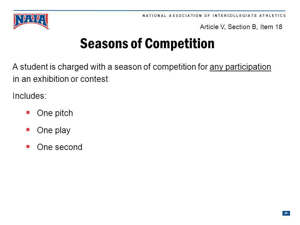 25 N A T I O N A L A S S O C I A T I O N O F I N T E R CO L L E G I A T E A T H L E T I C S 3rd season 2nd season 1st season Seasons of Competition A student is charged with a season of competition for any participation in an exhibition or contest Includes: One pitch One play One second Article V, Section B, Item 18
