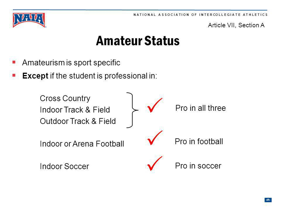 32 N A T I O N A L A S S O C I A T I O N O F I N T E R CO L L E G I A T E A T H L E T I C S Amateurism is sport specific Except if the student is professional in: Cross Country Indoor Track & Field Outdoor Track & Field Indoor or Arena Football Indoor Soccer Pro in soccer Pro in football Pro in all three Amateur Status Article VII, Section A