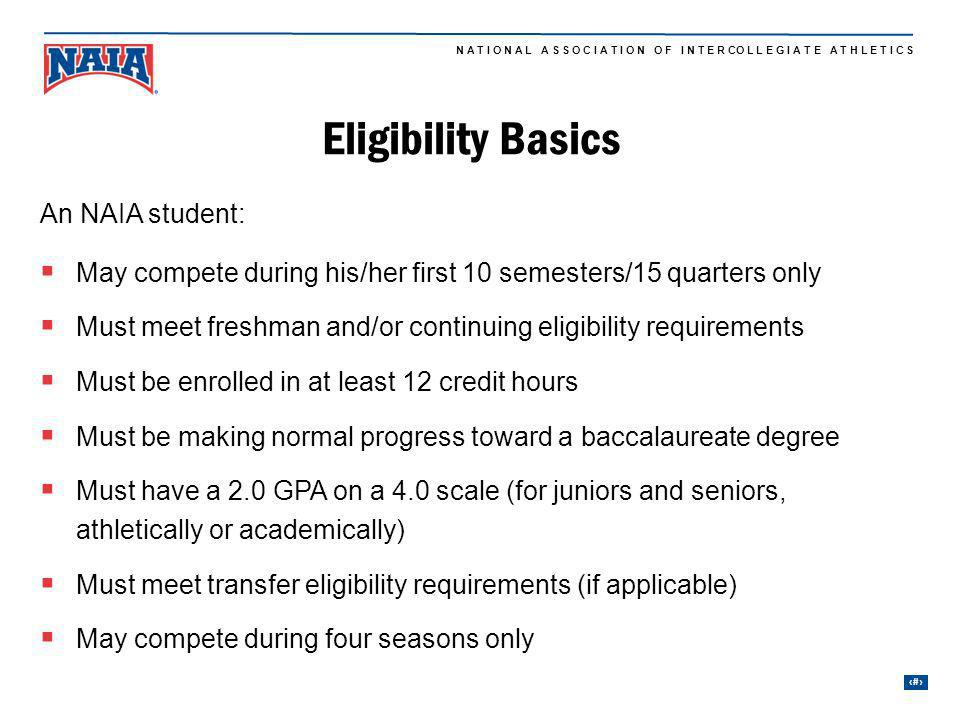 4 N A T I O N A L A S S O C I A T I O N O F I N T E R CO L L E G I A T E A T H L E T I C S Eligibility Basics An NAIA student: May compete during his/her first 10 semesters/15 quarters only Must meet freshman and/or continuing eligibility requirements Must be enrolled in at least 12 credit hours Must be making normal progress toward a baccalaureate degree Must have a 2.0 GPA on a 4.0 scale (for juniors and seniors, athletically or academically) Must meet transfer eligibility requirements (if applicable) May compete during four seasons only