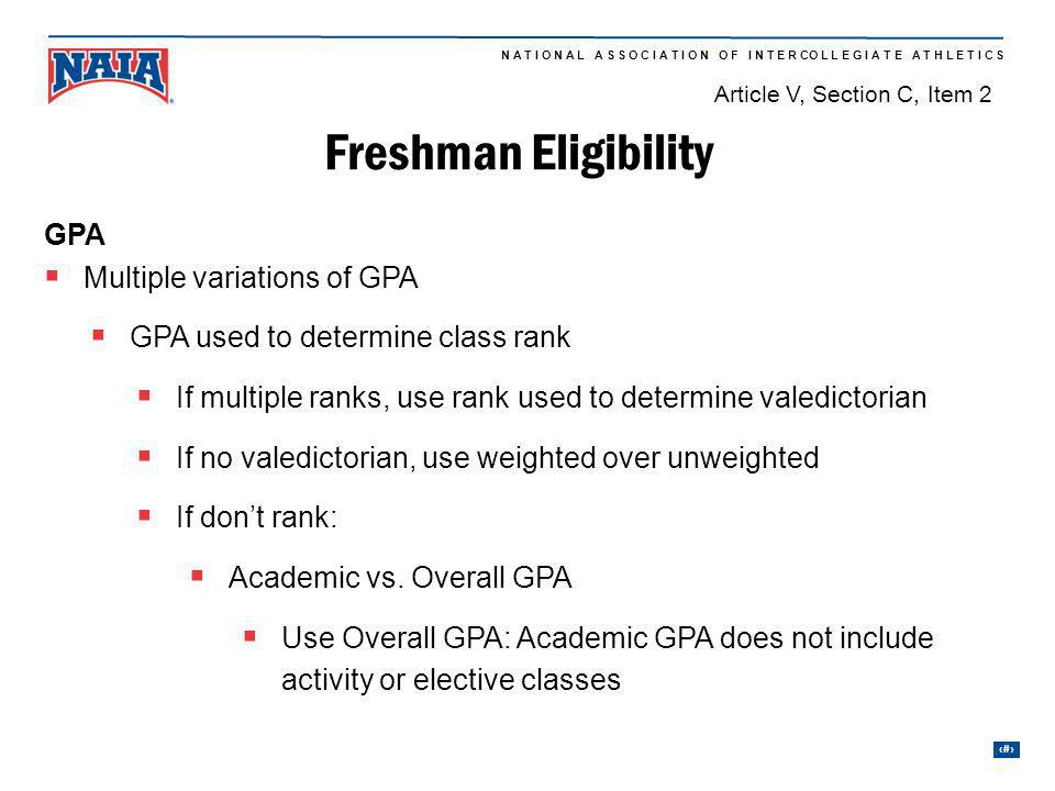 9 N A T I O N A L A S S O C I A T I O N O F I N T E R CO L L E G I A T E A T H L E T I C S GPA Multiple variations of GPA GPA used to determine class rank If multiple ranks, use rank used to determine valedictorian If no valedictorian, use weighted over unweighted If dont rank: Academic vs.