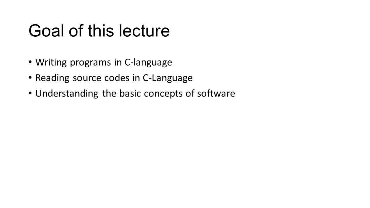 Goal of this lecture Writing programs in C-language Reading source codes in C-Language Understanding the basic concepts of software