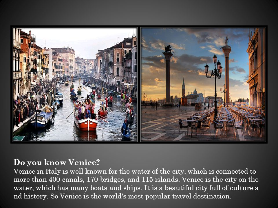 Do you know Venice? Venice in Italy is well known for the water of the city. which is connected to more than 400 canals, 170 bridges, and 115 islands.