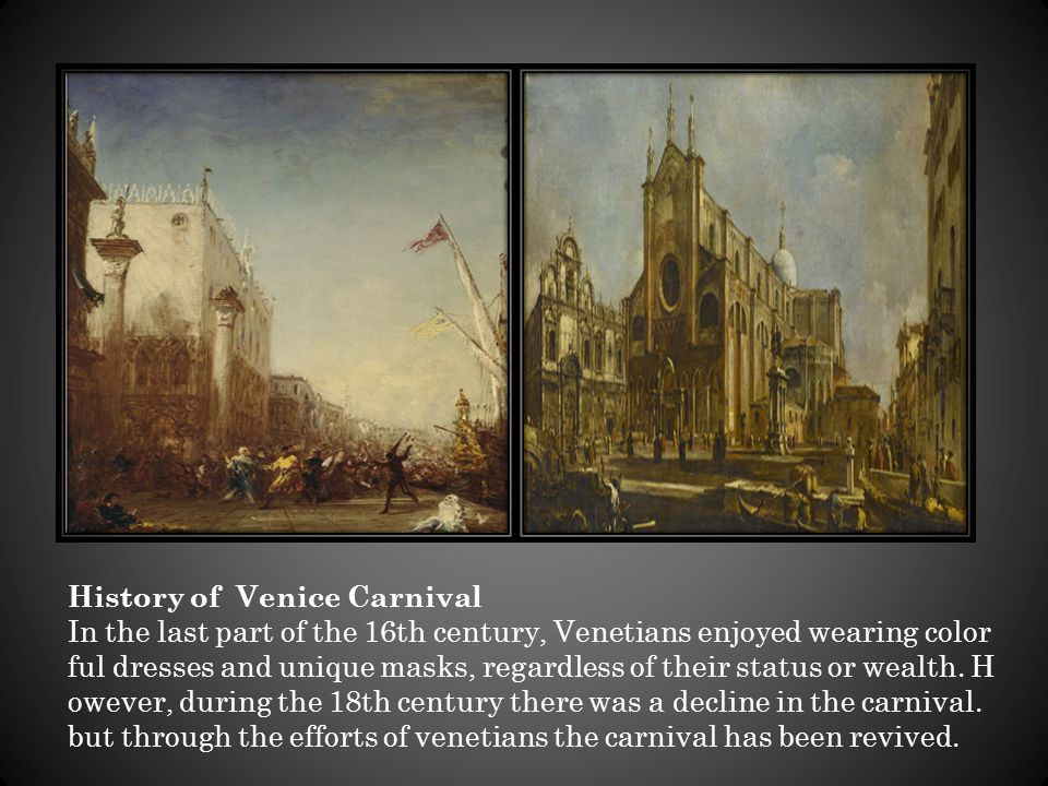 History of Venice Carnival In the last part of the 16th century, Venetians enjoyed wearing color ful dresses and unique masks, regardless of their sta