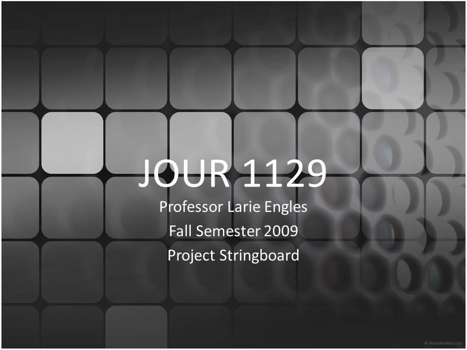 JOUR 1129 Professor Larie Engles Fall Semester 2009 Project Stringboard