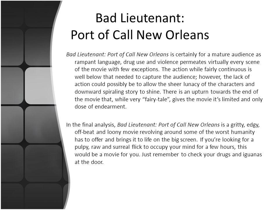 Bad Lieutenant: Port of Call New Orleans Bad Lieutenant: Port of Call New Orleans is certainly for a mature audience as rampant language, drug use and violence permeates virtually every scene of the movie with few exceptions.