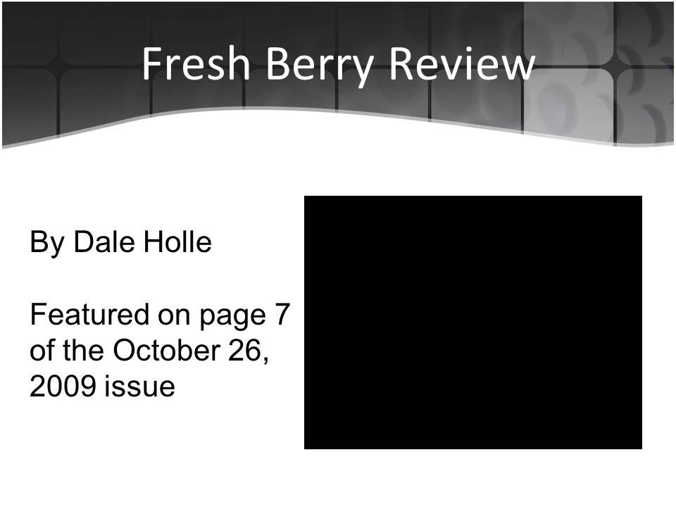 Fresh Berry Review By Dale Holle Featured on page 7 of the October 26, 2009 issue