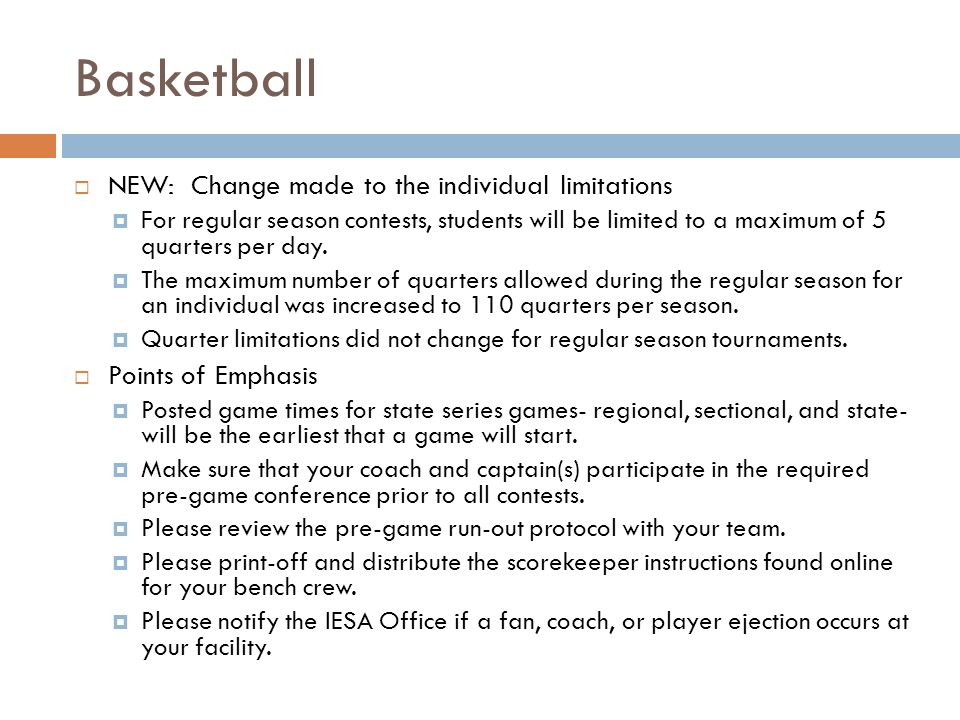 Basketball NEW: Change made to the individual limitations For regular season contests, students will be limited to a maximum of 5 quarters per day. Th