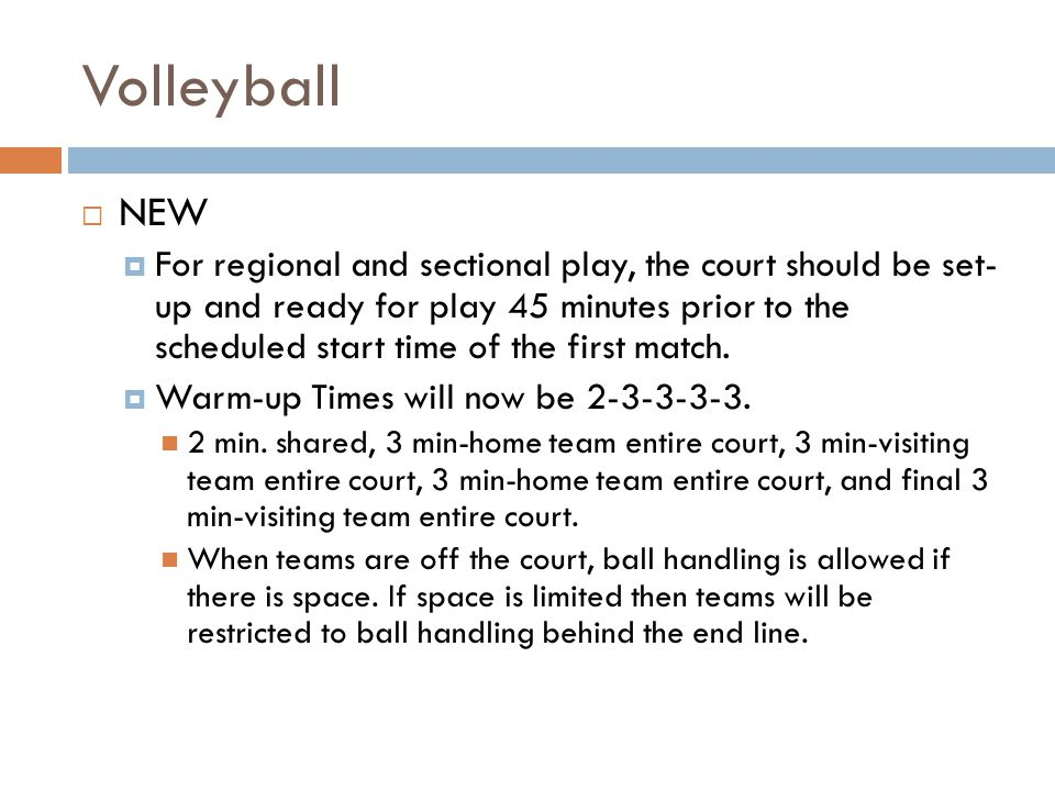 Volleyball NEW For regional and sectional play, the court should be set- up and ready for play 45 minutes prior to the scheduled start time of the fir