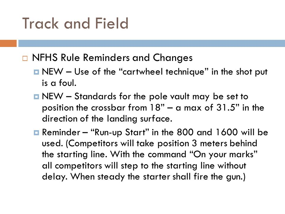 Track and Field NFHS Rule Reminders and Changes NEW – Use of the cartwheel technique in the shot put is a foul. NEW – Standards for the pole vault may