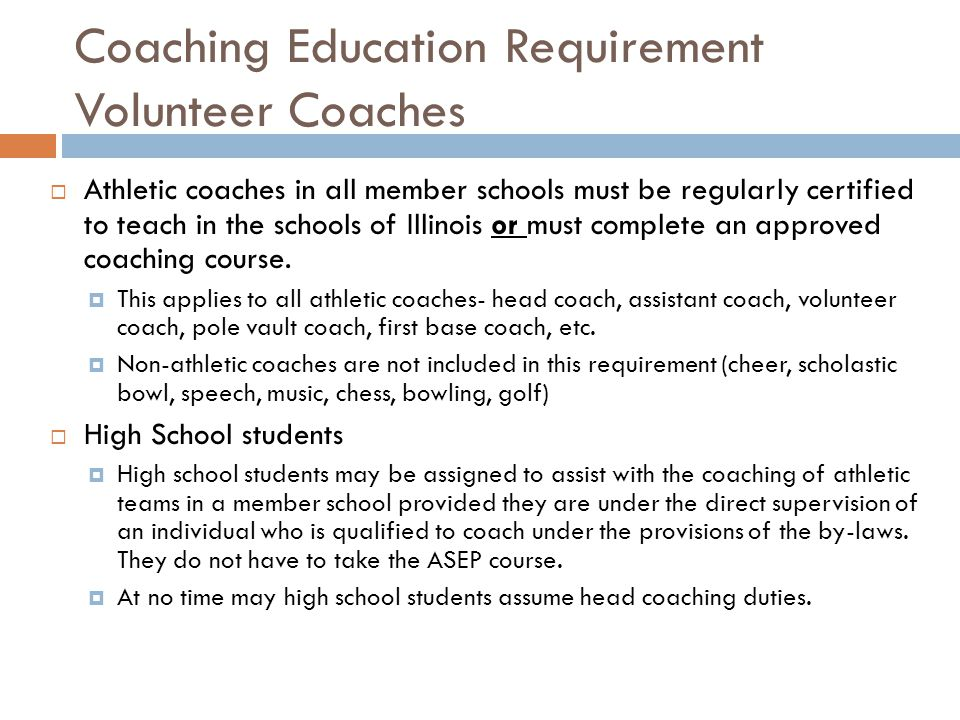 Coaching Education Requirement Volunteer Coaches Athletic coaches in all member schools must be regularly certified to teach in the schools of Illinoi