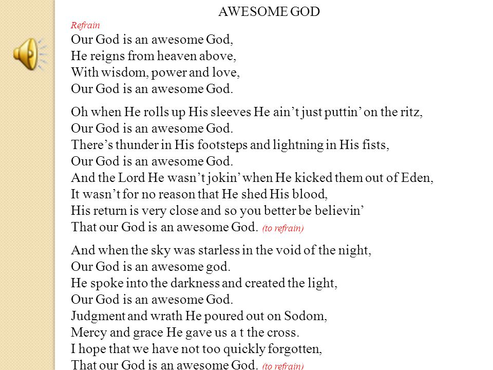 AWESOME GOD Refrain Our God is an awesome God, He reigns from heaven above, With wisdom, power and love, Our God is an awesome God.