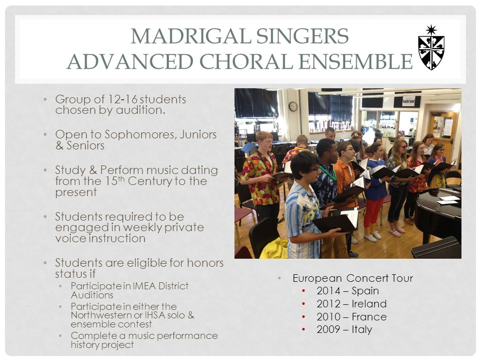 MADRIGAL SINGERS ADVANCED CHORAL ENSEMBLE Group of 12-16 students chosen by audition. Open to Sophomores, Juniors & Seniors Study & Perform music dati