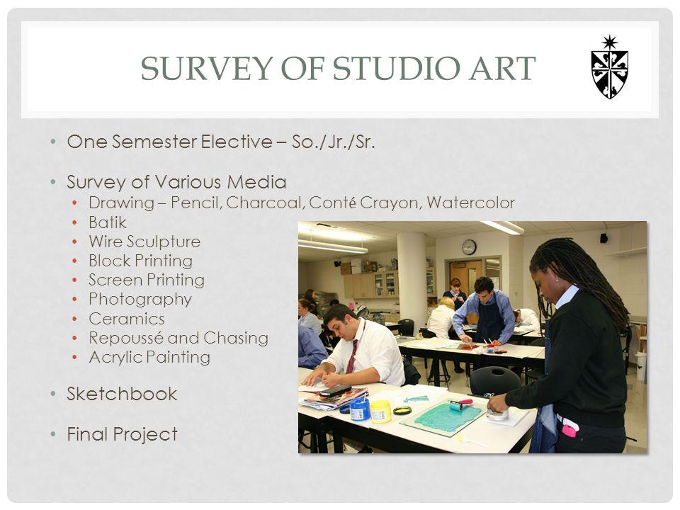 SURVEY OF STUDIO ART One Semester Elective – So./Jr./Sr. Survey of Various Media Drawing – Pencil, Charcoal, Cont é Crayon, Watercolor Batik Wire Scul