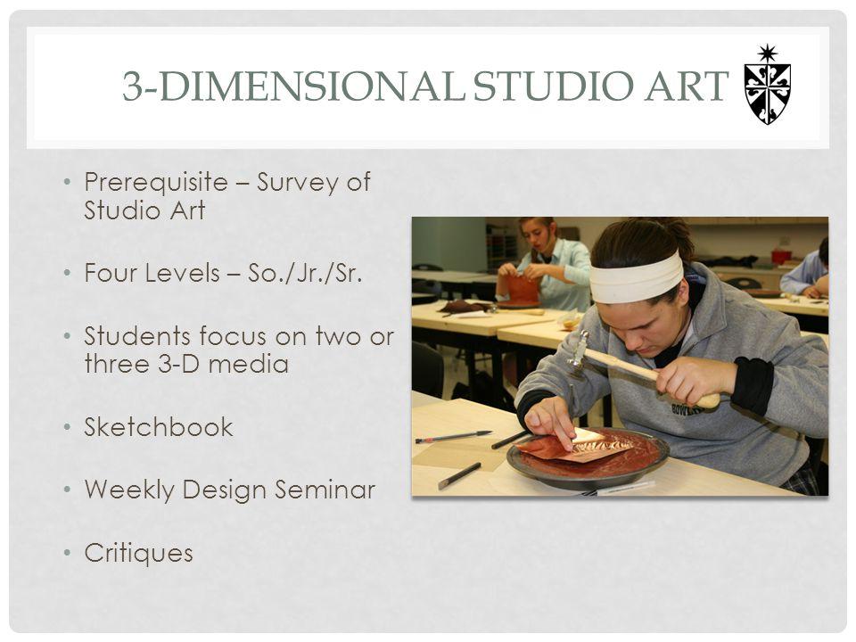 3-DIMENSIONAL STUDIO ART Prerequisite – Survey of Studio Art Four Levels – So./Jr./Sr. Students focus on two or three 3-D media Sketchbook Weekly Desi
