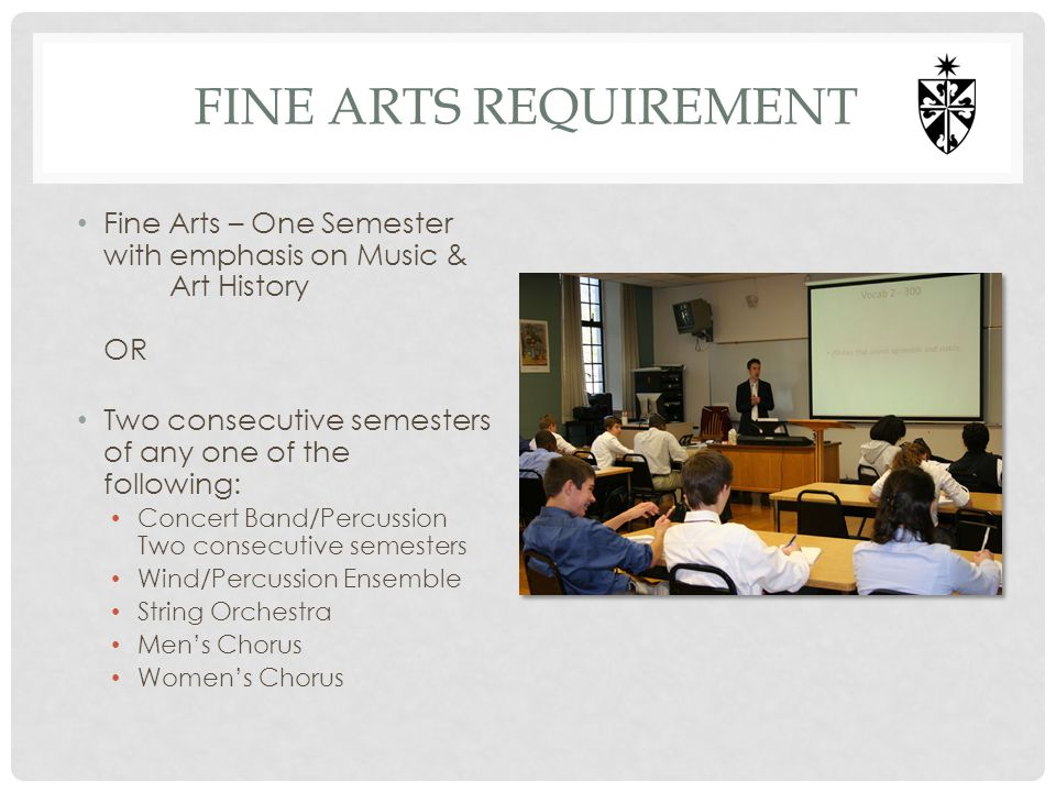 FINE ARTS REQUIREMENT Fine Arts – One Semester with emphasis on Music & Art History OR Two consecutive semesters of any one of the following: Concert