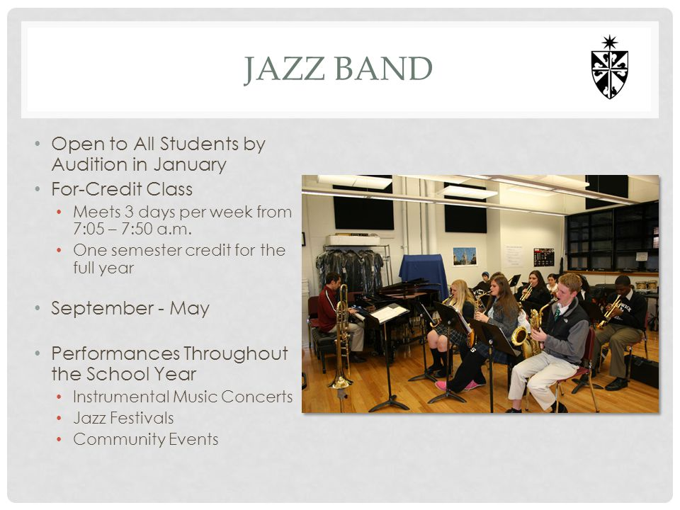JAZZ BAND Open to All Students by Audition in January For-Credit Class Meets 3 days per week from 7:05 – 7:50 a.m. One semester credit for the full ye