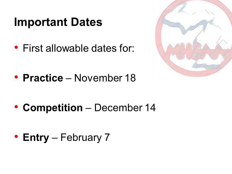 Important Dates First allowable dates for: Practice – November 18 Competition – December 14 Entry – February 7
