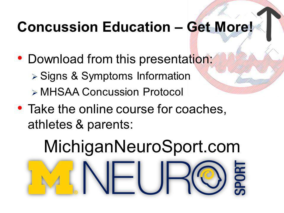 Concussion Education – Get More! Download from this presentation: Signs & Symptoms Information MHSAA Concussion Protocol Take the online course for co