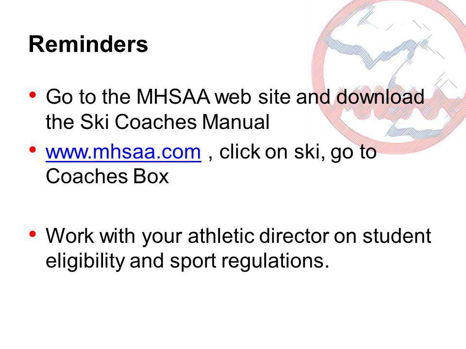 Reminders Go to the MHSAA web site and download the Ski Coaches Manual www.mhsaa.com, click on ski, go to Coaches Box www.mhsaa.com Work with your ath