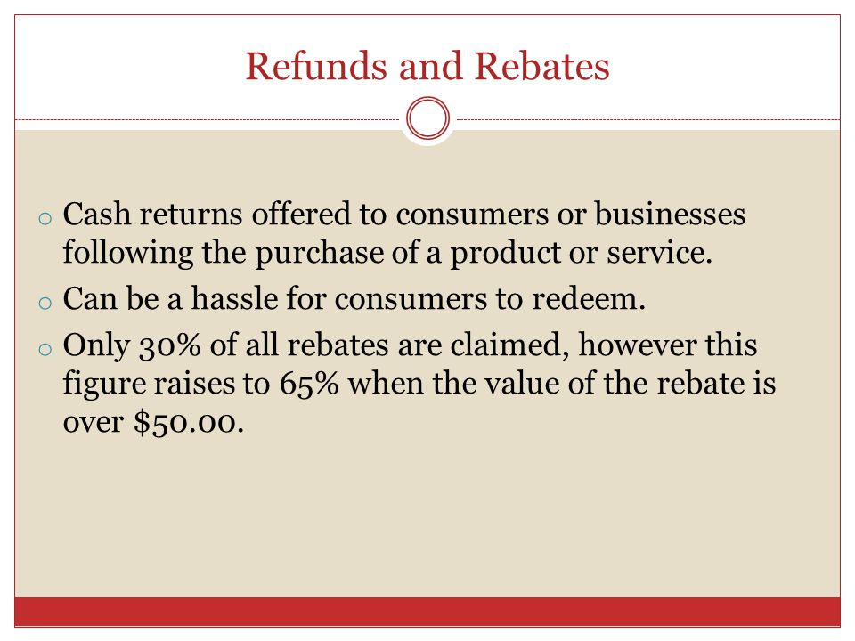 Refunds and Rebates o Cash returns offered to consumers or businesses following the purchase of a product or service.