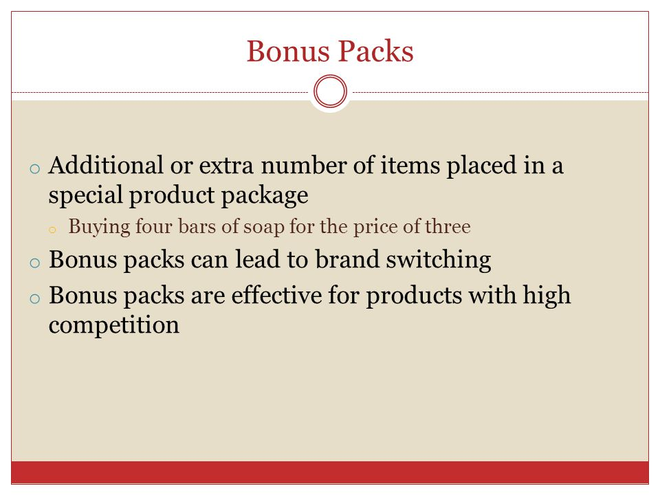 Bonus Packs o Additional or extra number of items placed in a special product package o Buying four bars of soap for the price of three o Bonus packs can lead to brand switching o Bonus packs are effective for products with high competition