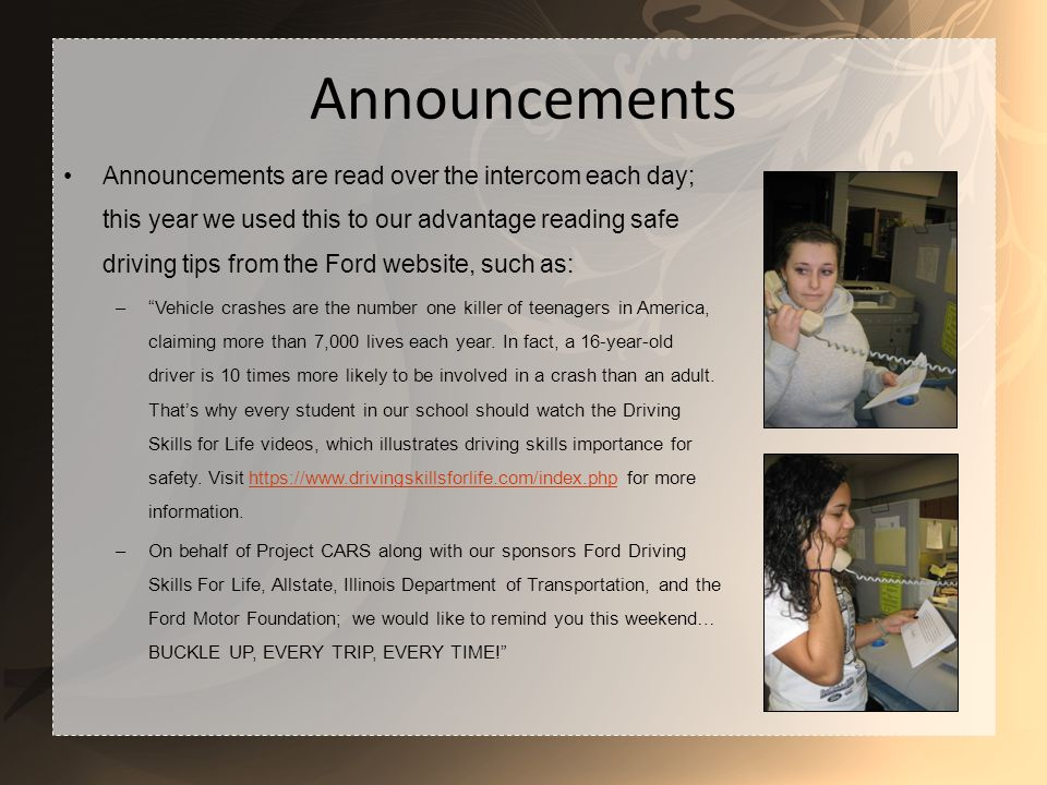 Announcements Announcements are read over the intercom each day; this year we used this to our advantage reading safe driving tips from the Ford website, such as: –Vehicle crashes are the number one killer of teenagers in America, claiming more than 7,000 lives each year.