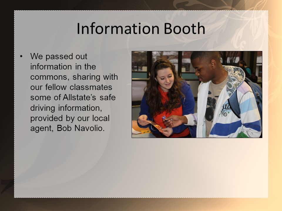 Information Booth We passed out information in the commons, sharing with our fellow classmates some of Allstates safe driving information, provided by our local agent, Bob Navolio.
