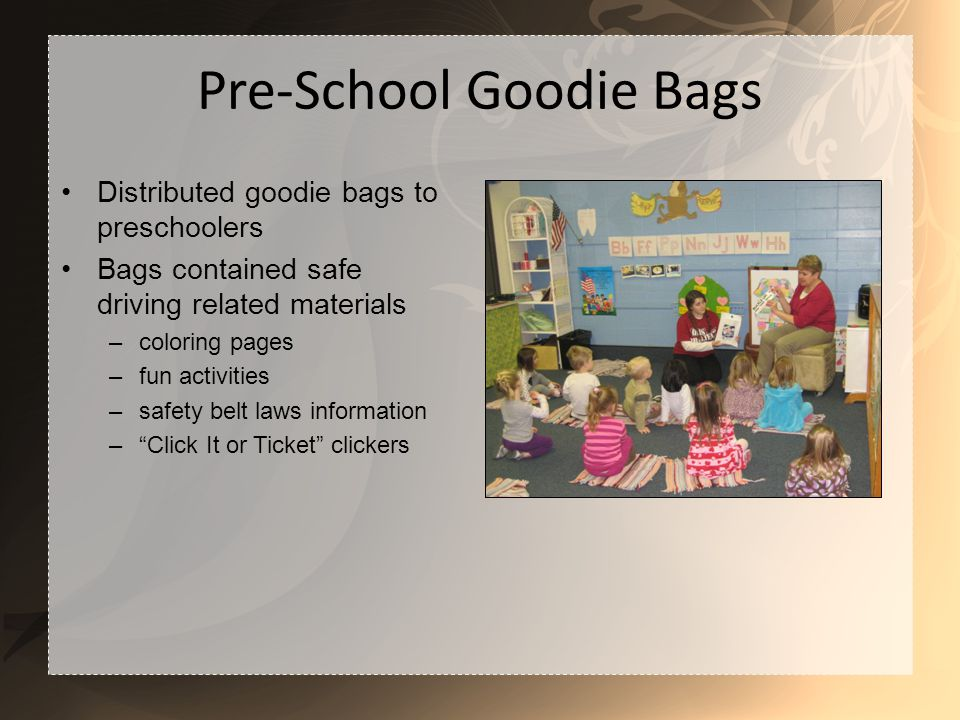 Pre-School Goodie Bags Distributed goodie bags to preschoolers Bags contained safe driving related materials –coloring pages –fun activities –safety belt laws information –Click It or Ticket clickers