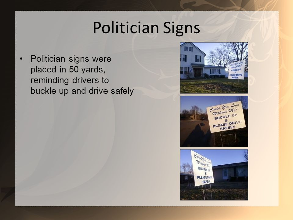 Politician Signs Politician signs were placed in 50 yards, reminding drivers to buckle up and drive safely