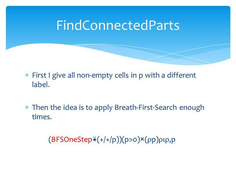First I give all non-empty cells in p with a different label. Then the idea is to apply Breath-First-Search enough times. (BFSOneStep (+/+/p))(p>0)×(