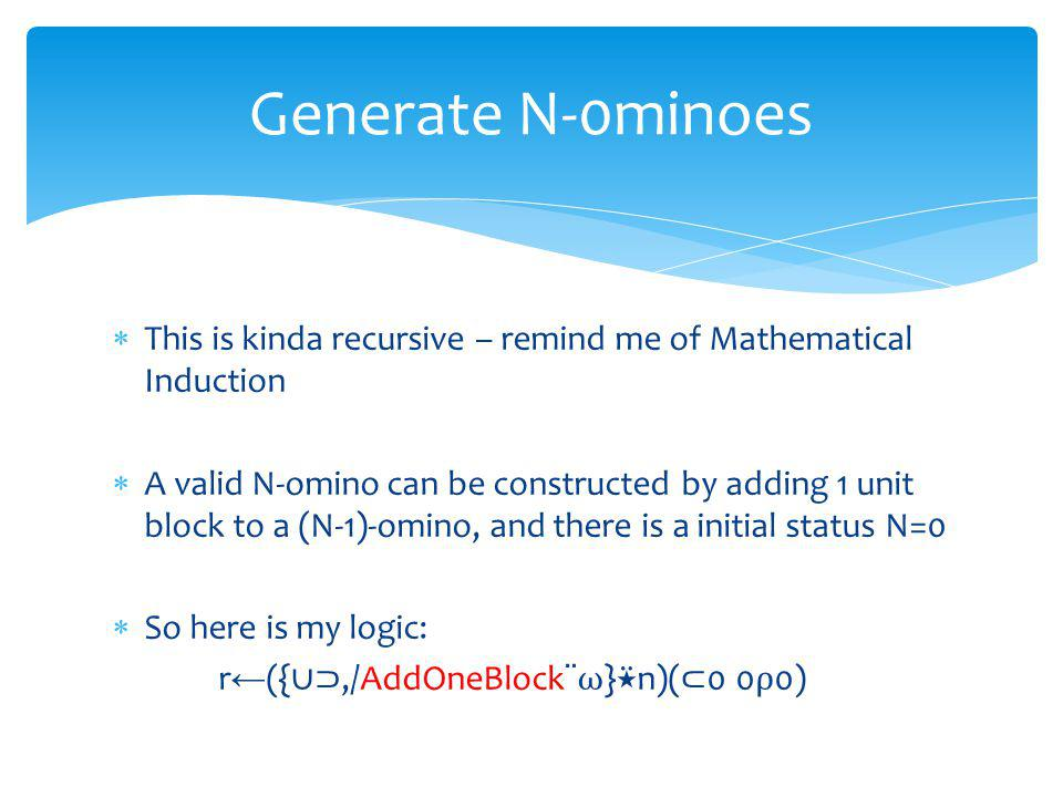 This is kinda recursive – remind me of Mathematical Induction A valid N-omino can be constructed by adding 1 unit block to a (N-1)-omino, and there is