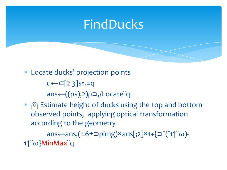 Locate ducks projection points q [2 3]s.=q ans (( s),2),/Locate¨q Estimate height of ducks using the top and bottom observed points, applying optical