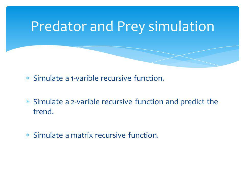 Simulate a 1-varible recursive function. Simulate a 2-varible recursive function and predict the trend. Simulate a matrix recursive function. Predator