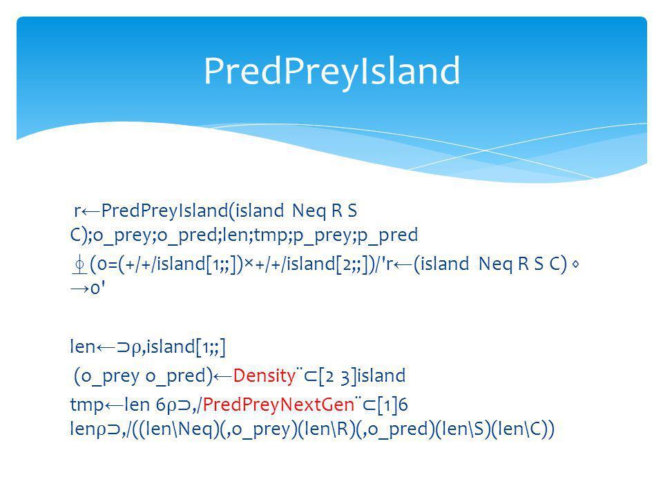 r PredPreyIsland(island Neq R S C);o_prey;o_pred;len;tmp;p_prey;p_pred (0=(+/+/island[1;;])×+/+/island[2;;])/ r (island Neq R S C) 0 len,island[1;;] (o_prey o_pred) Density¨ [2 3]island tmp len 6,/PredPreyNextGen¨ [1]6 len,/((len\Neq)(,o_prey)(len\R)(,o_pred)(len\S)(len\C)) PredPreyIsland